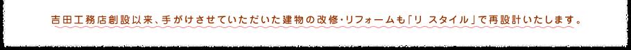吉田工務店創設以来、手がけさせていただいた建物の改修・リフォームも「リ スタイル」で再設計いたします。